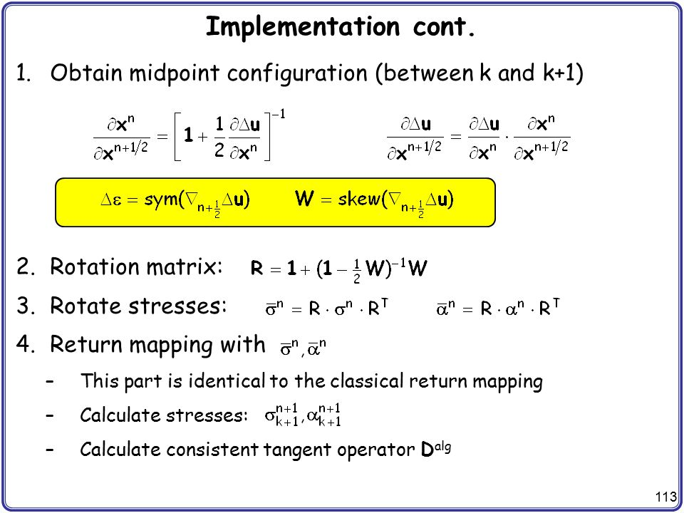 113 Implementation cont. 1.Obtain midpoint configuration (between k and k+1) 2.Rotation matrix: 3.Rotate stresses: 4.Return mapping with –This part is