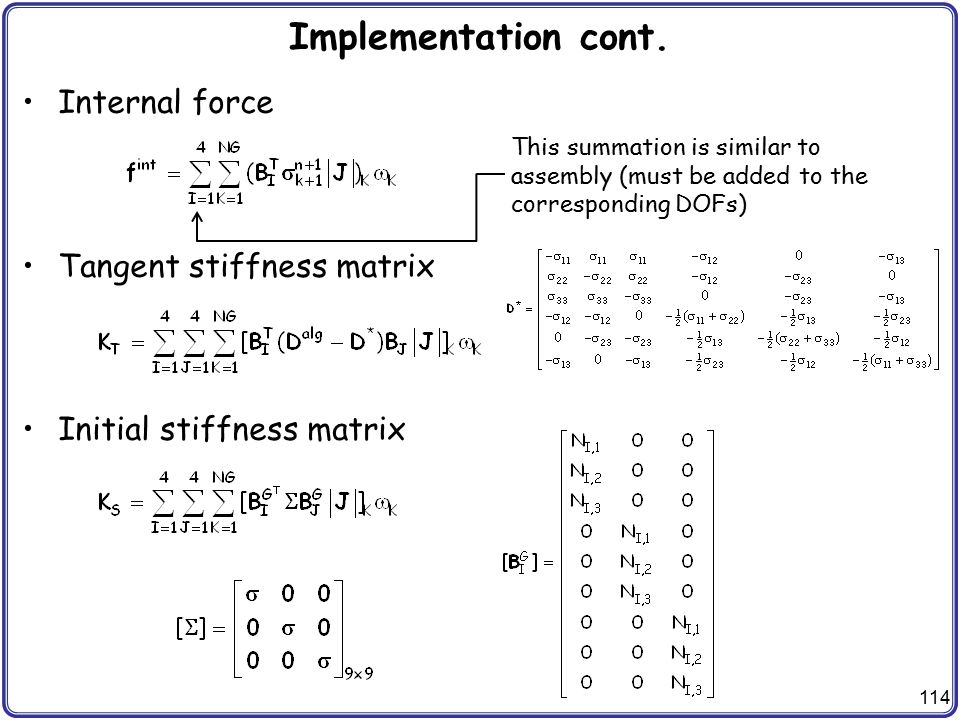 114 Implementation cont. Internal force Tangent stiffness matrix Initial stiffness matrix This summation is similar to assembly (must be added to the