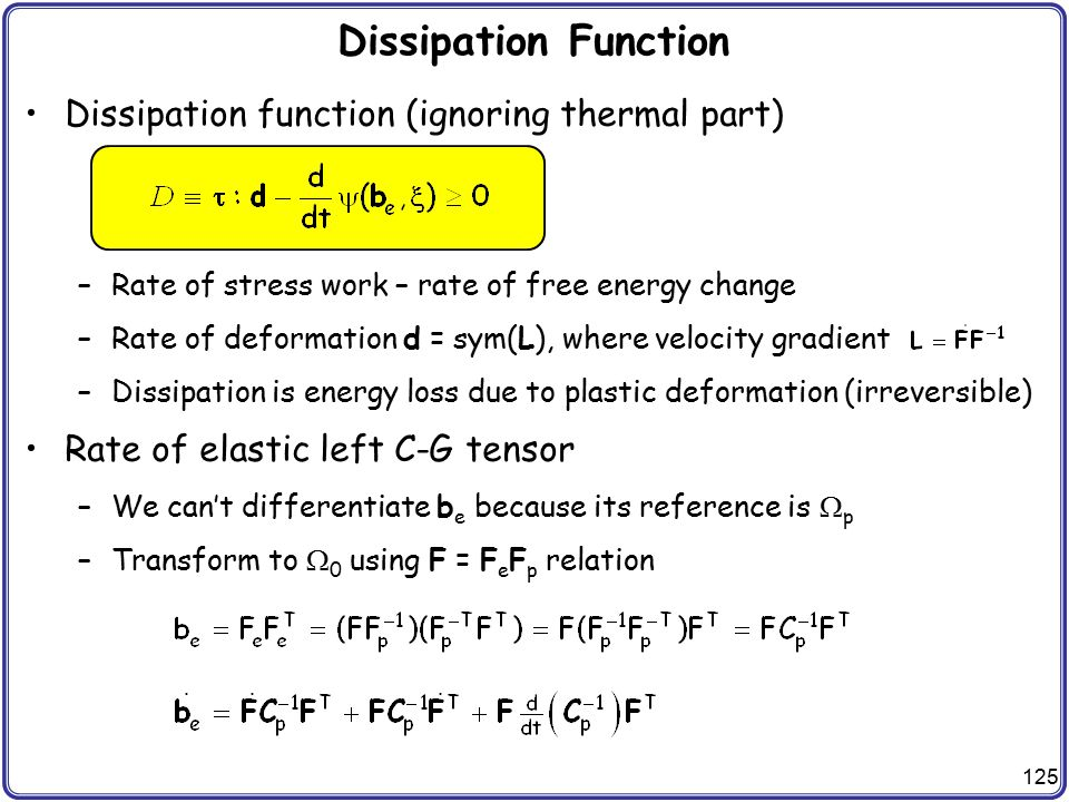 125 Dissipation Function Dissipation function (ignoring thermal part) –Rate of stress work – rate of free energy change –Rate of deformation d = sym(L