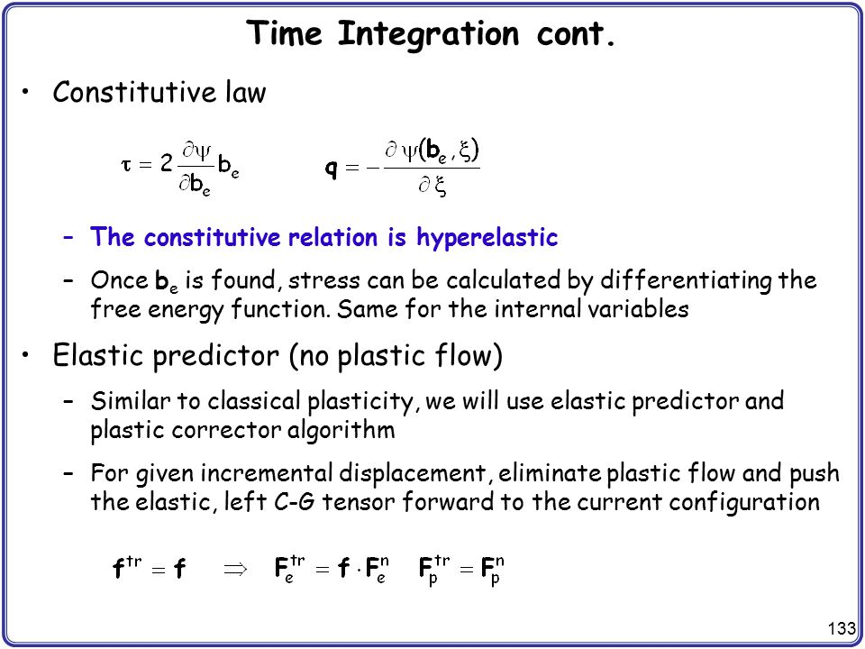 133 Time Integration cont. Constitutive law –The constitutive relation is hyperelastic –Once b e is found, stress can be calculated by differentiating