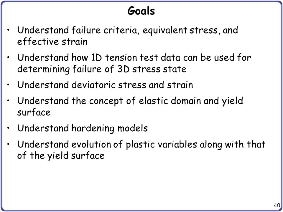 40 Goals Understand failure criteria, equivalent stress, and effective strain Understand how 1D tension test data can be used for determining failure