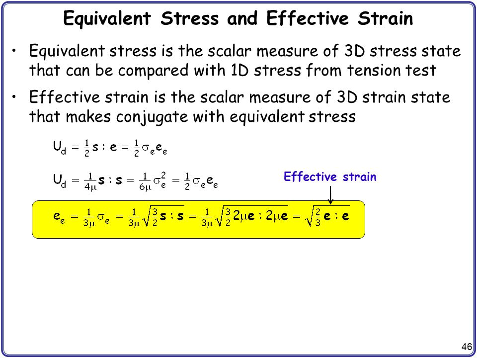 46 Equivalent Stress and Effective Strain Equivalent stress is the scalar measure of 3D stress state that can be compared with 1D stress from tension