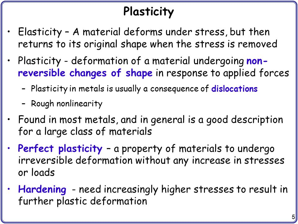 5 Plasticity Elasticity – A material deforms under stress, but then returns to its original shape when the stress is removed Plasticity - deformation