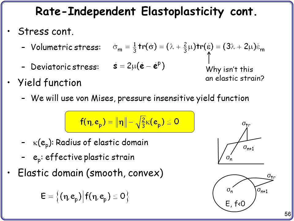 56 Rate-Independent Elastoplasticity cont. Stress cont. –Volumetric stress: –Deviatoric stress: Yield function –We will use von Mises, pressure insens