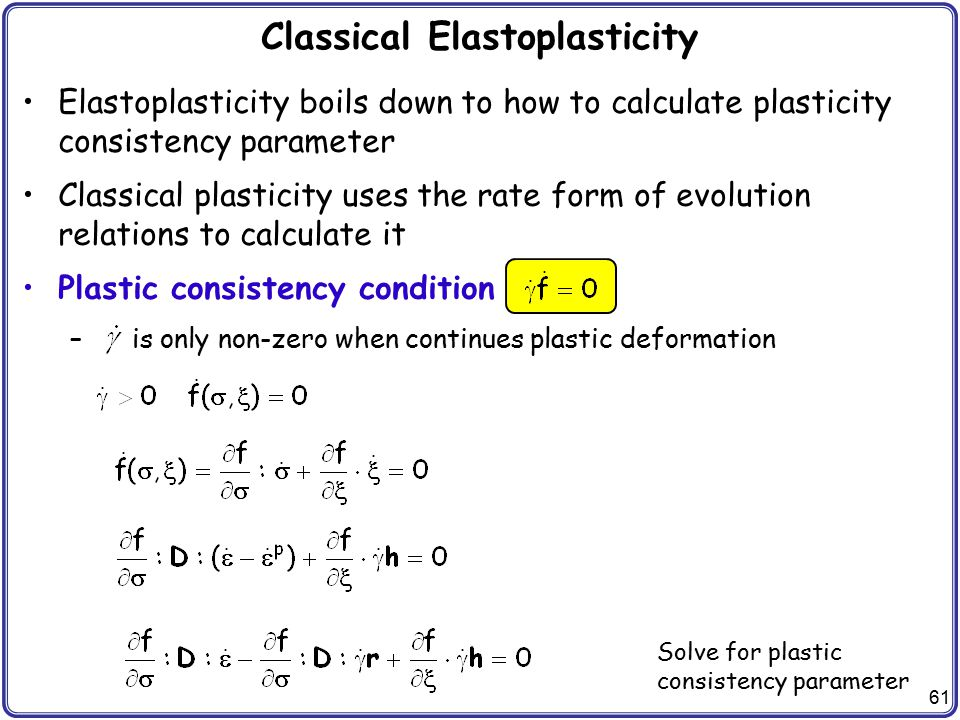 61 Classical Elastoplasticity Elastoplasticity boils down to how to calculate plasticity consistency parameter Classical plasticity uses the rate form