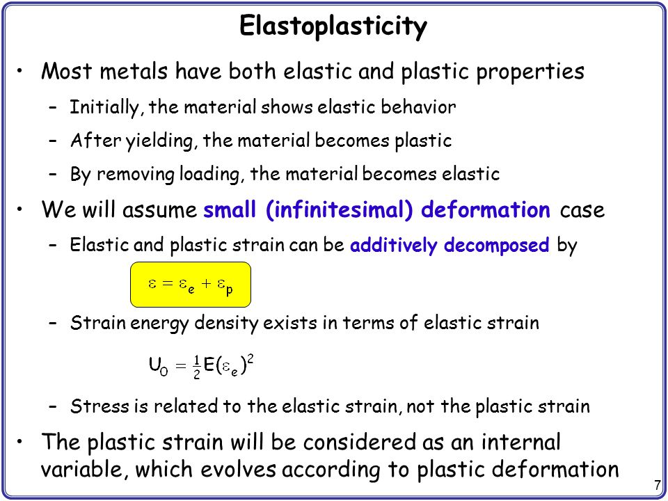 7 Elastoplasticity Most metals have both elastic and plastic properties –Initially, the material shows elastic behavior –After yielding, the material