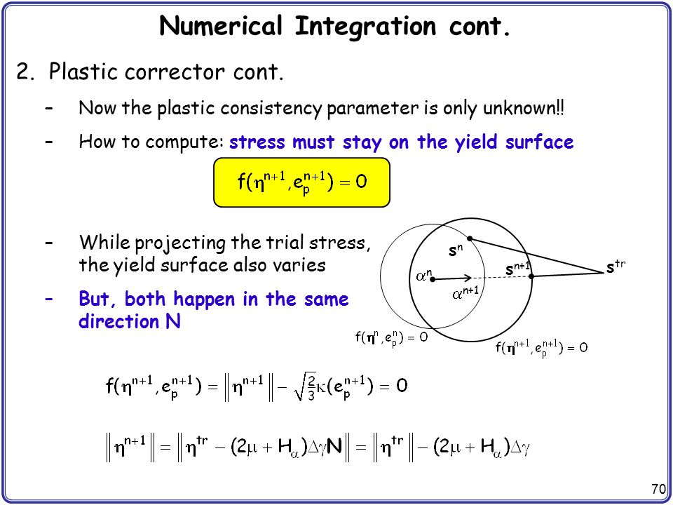 70 Numerical Integration cont. 2.Plastic corrector cont. –Now the plastic consistency parameter is only unknown!! –How to compute: stress must stay on
