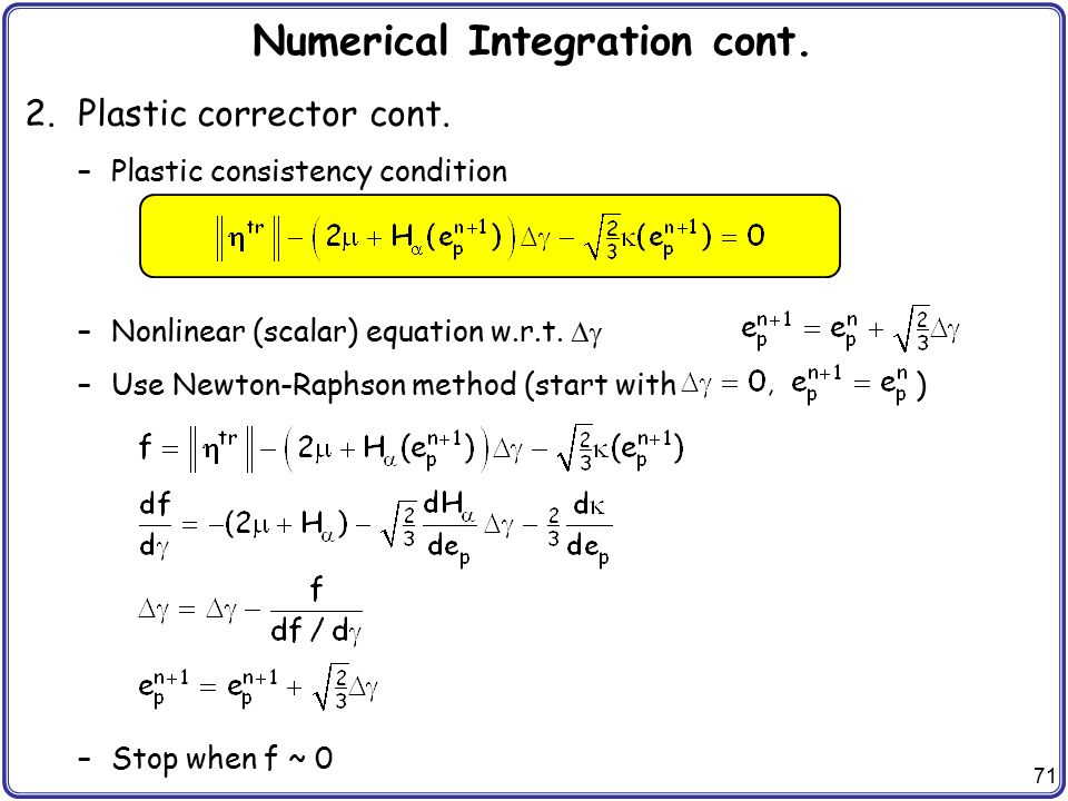 71 Numerical Integration cont. 2.Plastic corrector cont. –Plastic consistency condition –Nonlinear (scalar) equation w.r.t.  –Use Newton-Raphson met