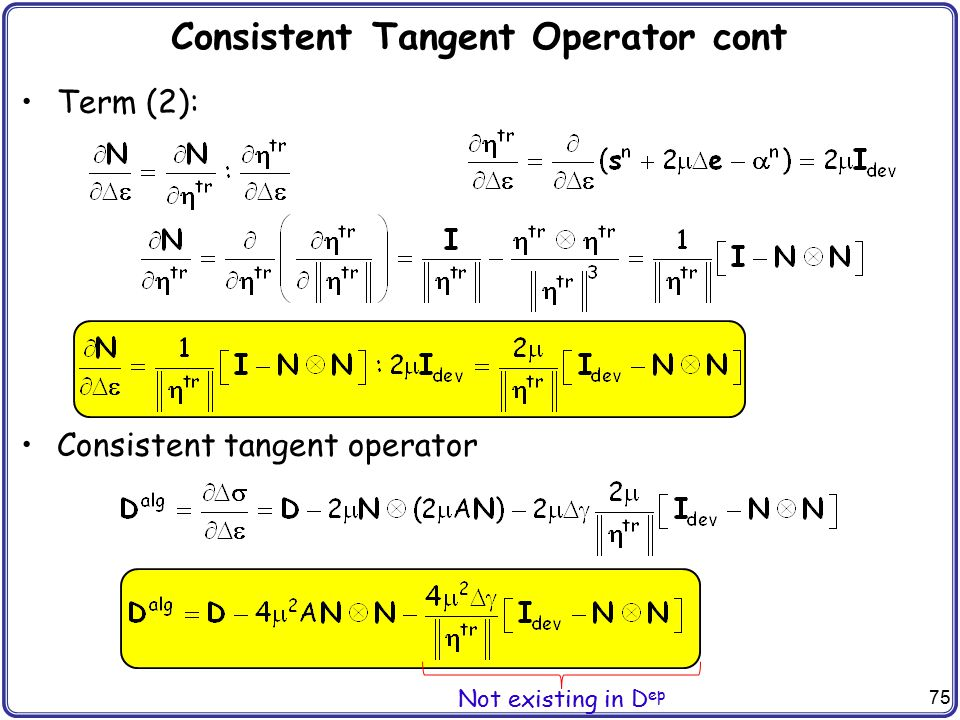 75 Consistent Tangent Operator cont Term (2): Consistent tangent operator Not existing in D ep