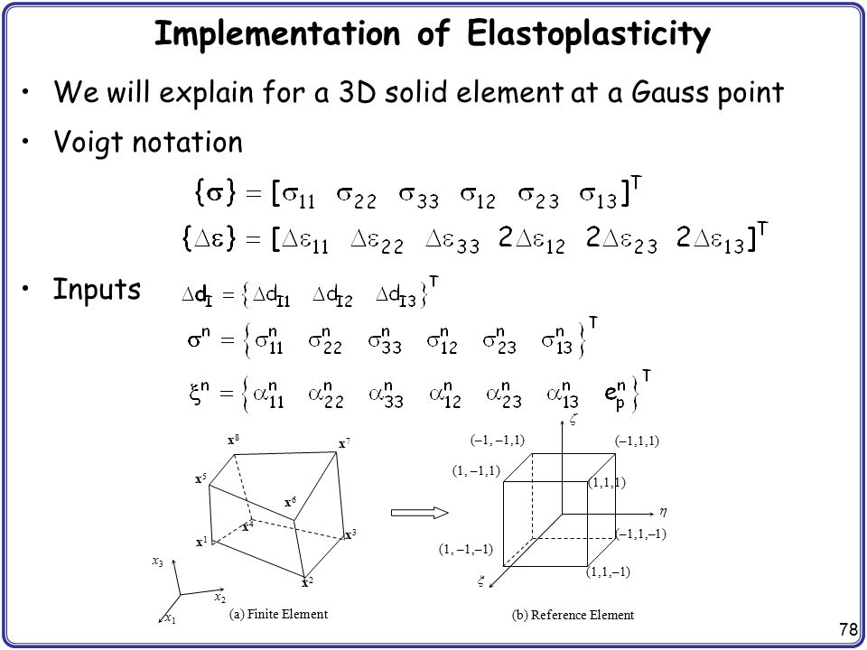 78 Implementation of Elastoplasticity We will explain for a 3D solid element at a Gauss point Voigt notation Inputs (a) Finite Element (b) Reference E