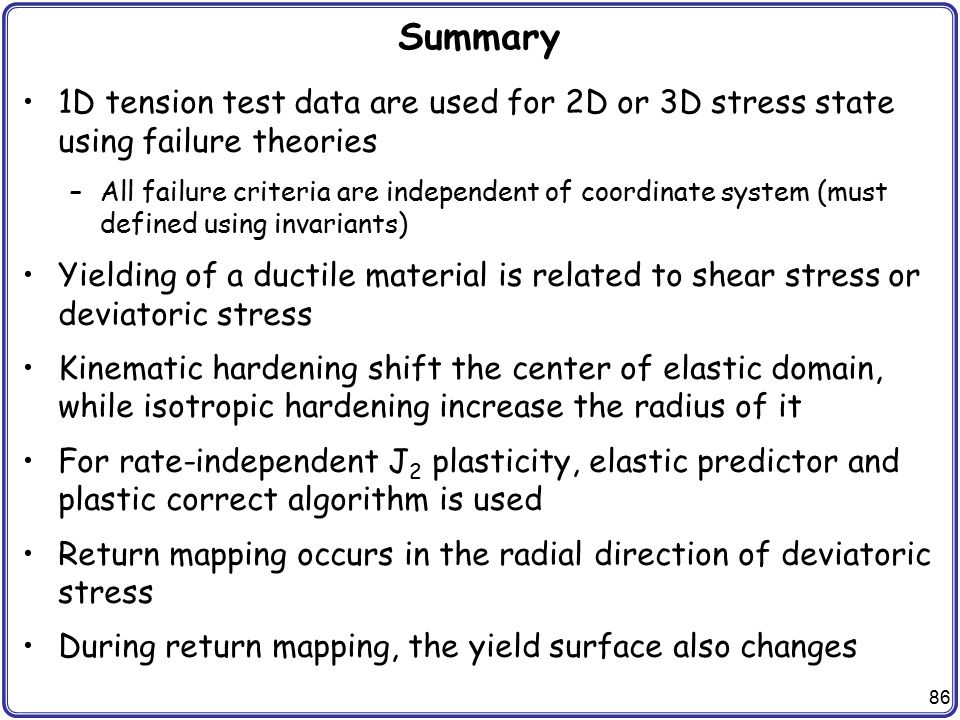 86 Summary 1D tension test data are used for 2D or 3D stress state using failure theories –All failure criteria are independent of coordinate system (