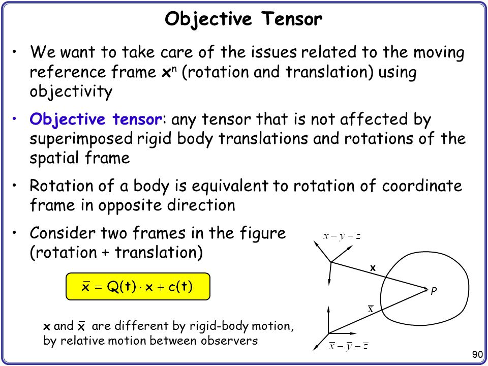 90 Objective Tensor We want to take care of the issues related to the moving reference frame x n (rotation and translation) using objectivity Objectiv