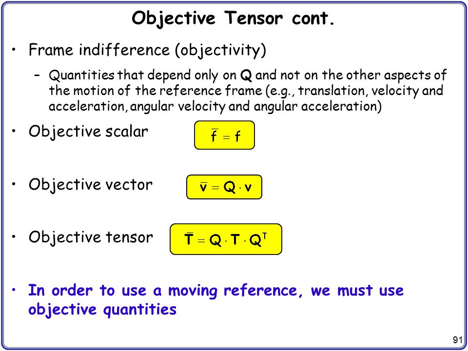 91 Objective Tensor cont. Frame indifference (objectivity) –Quantities that depend only on Q and not on the other aspects of the motion of the referen