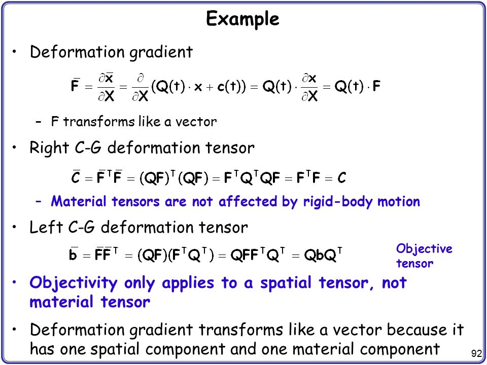 92 Example Deformation gradient –F transforms like a vector Right C-G deformation tensor –Material tensors are not affected by rigid-body motion Left