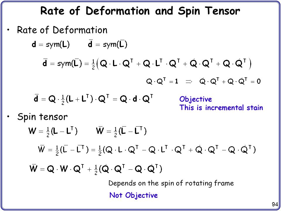 94 Rate of Deformation and Spin Tensor Rate of Deformation Spin tensor Objective This is incremental stain Not Objective Depends on the spin of rotati