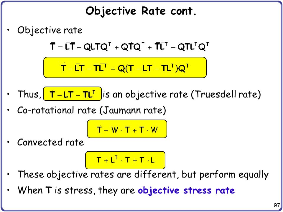 97 Objective Rate cont. Objective rate Thus, is an objective rate (Truesdell rate) Co-rotational rate (Jaumann rate) Convected rate These objective ra