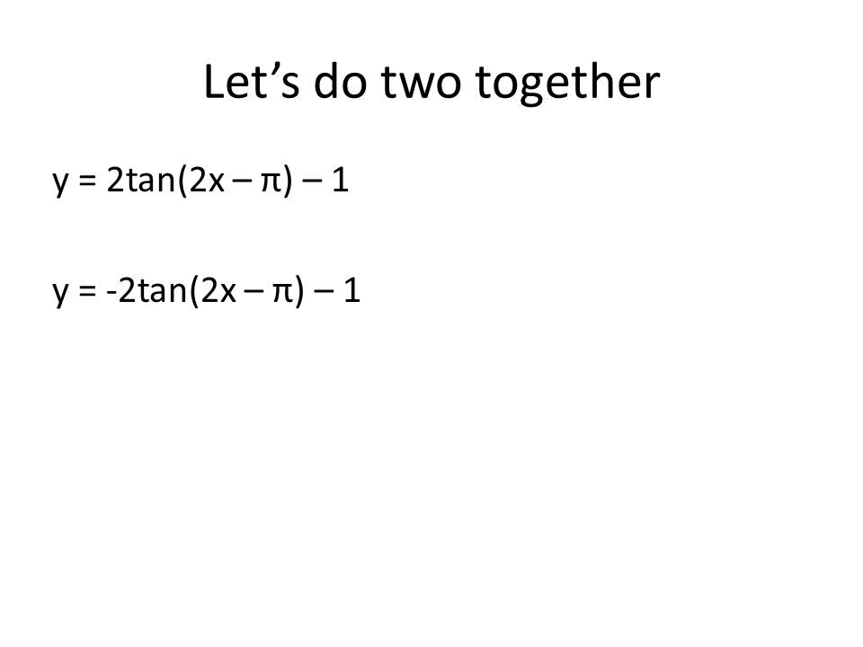 Let's do two together y = 2tan(2x – π) – 1 y = -2tan(2x – π) – 1
