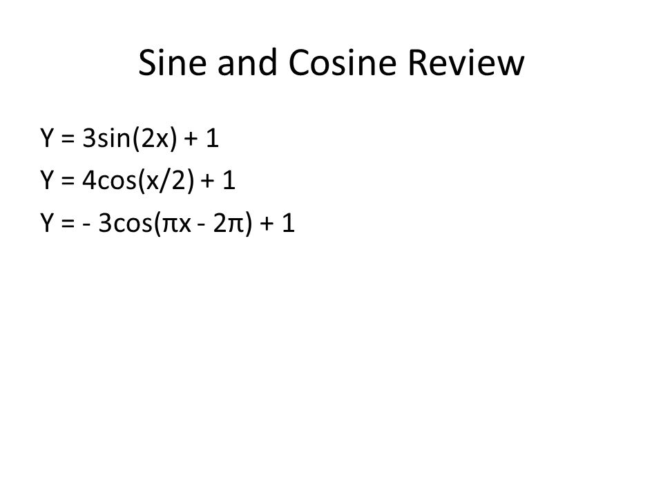 Sine and Cosine Review Y = 3sin(2x) + 1 Y = 4cos(x/2) + 1 Y = - 3cos(πx - 2π) + 1