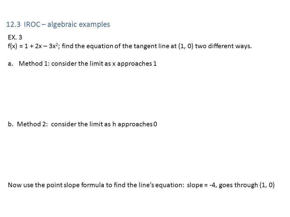 12.3 IROC – algebraic examples EX. 3 f(x) = 1 + 2x – 3x 2 ; find the equation of the tangent line at (1, 0) two different ways. a.Method 1: consider t