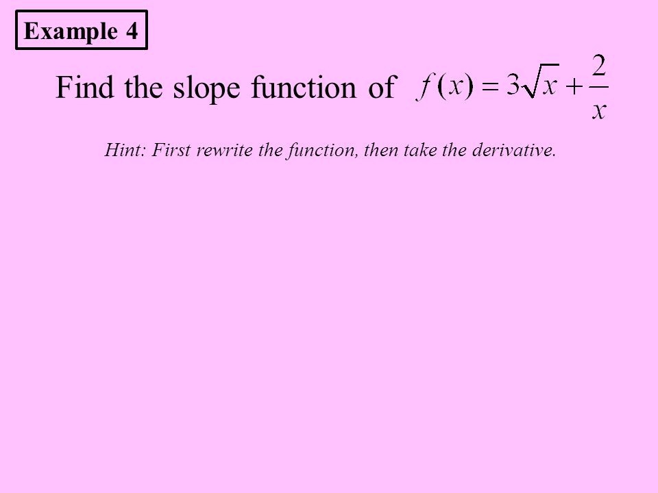 Find the slope function of Hint: First rewrite the function, then take the derivative. Example 4