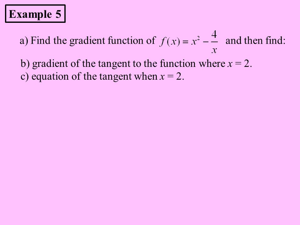 a) Find the gradient function of and then find: b) gradient of the tangent to the function where x = 2. c) equation of the tangent when x = 2. Example