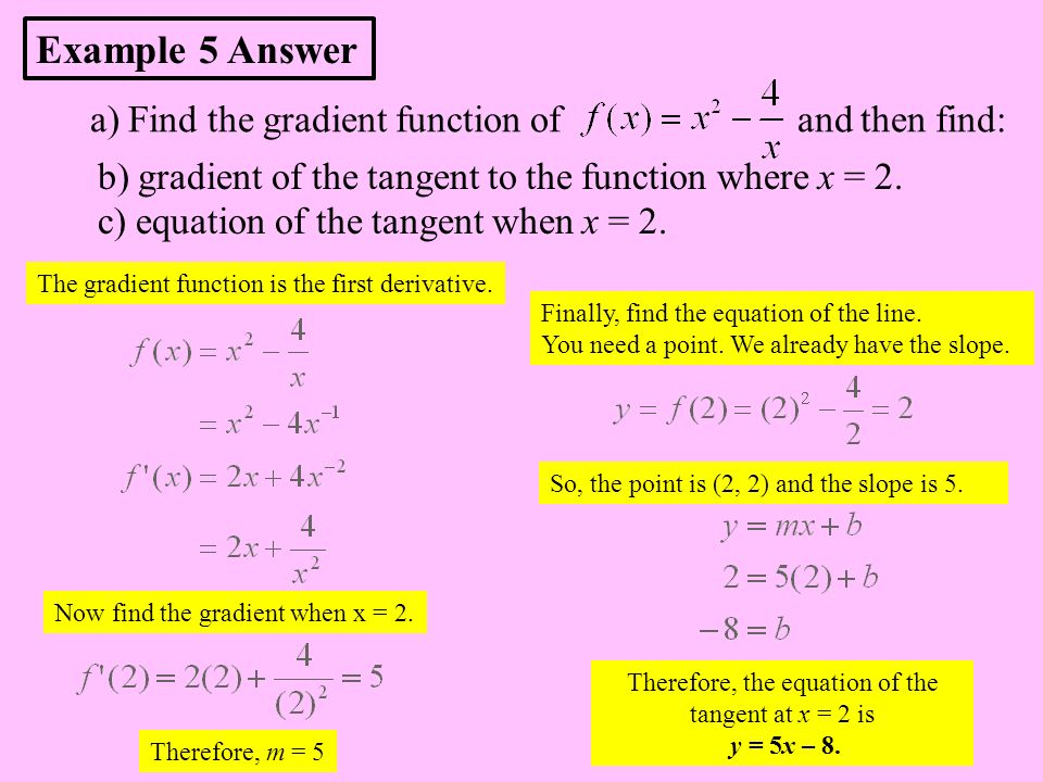 a) Find the gradient function of and then find: The gradient function is the first derivative. Now find the gradient when x = 2. Therefore, m = 5 Fina