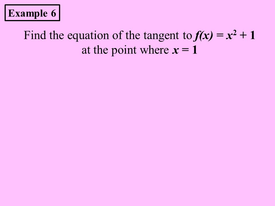 Find the equation of the tangent to f(x) = x 2 + 1 at the point where x = 1 Example 6