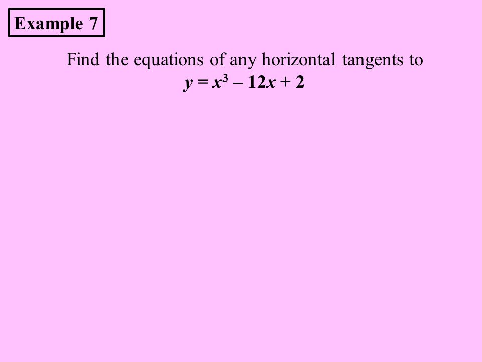 Find the equations of any horizontal tangents to y = x 3 – 12x + 2 Example 7