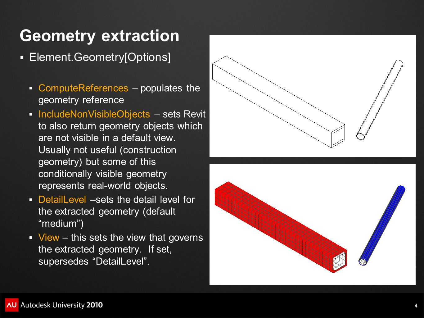4 Geometry extraction  Element.Geometry[Options]  ComputeReferences – populates the geometry reference  IncludeNonVisibleObjects – sets Revit to al
