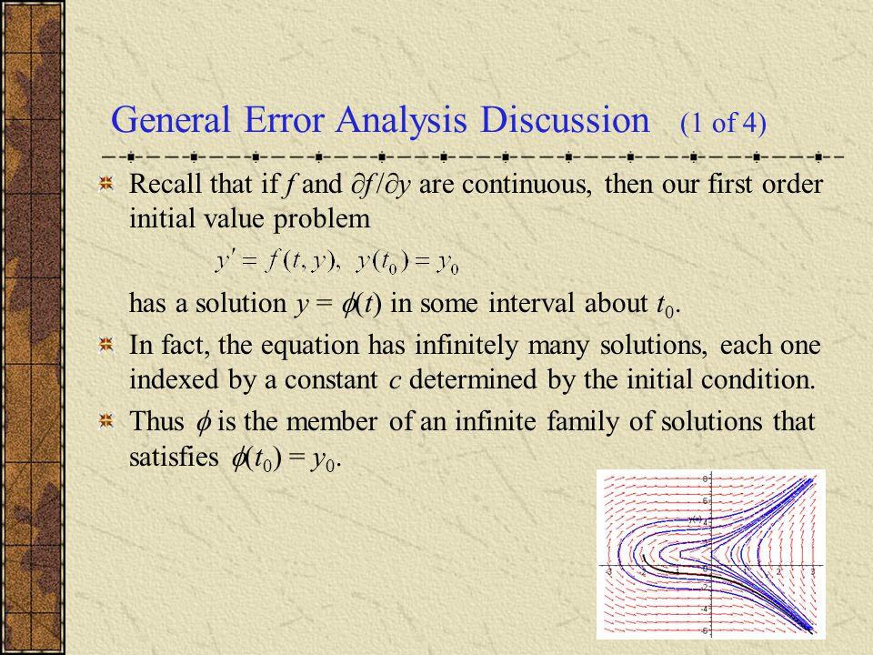 General Error Analysis Discussion (1 of 4) Recall that if f and  f /  y are continuous, then our first order initial value problem has a solution y =  (t) in some interval about t 0.