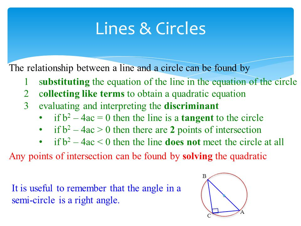 The relationship between a line and a circle can be found by 1substituting the equation of the line in the equation of the circle 2collecting like ter