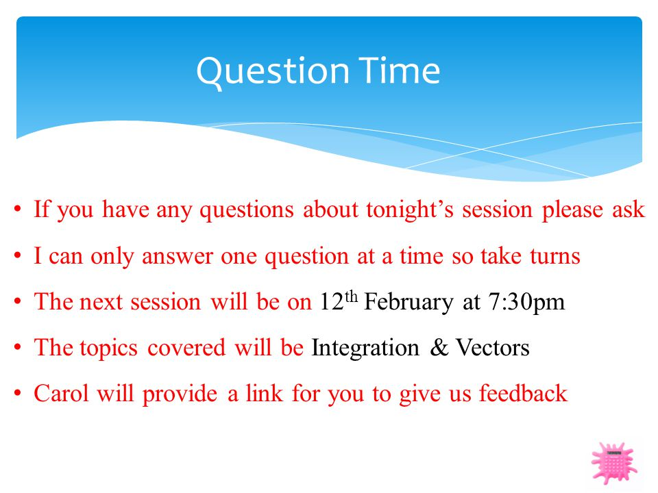 Question Time If you have any questions about tonight's session please ask I can only answer one question at a time so take turns The next session wil