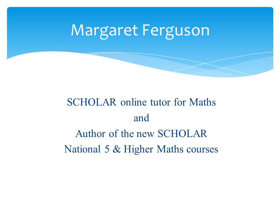 SCHOLAR online tutor for Maths and Author of the new SCHOLAR National 5 & Higher Maths courses Margaret Ferguson