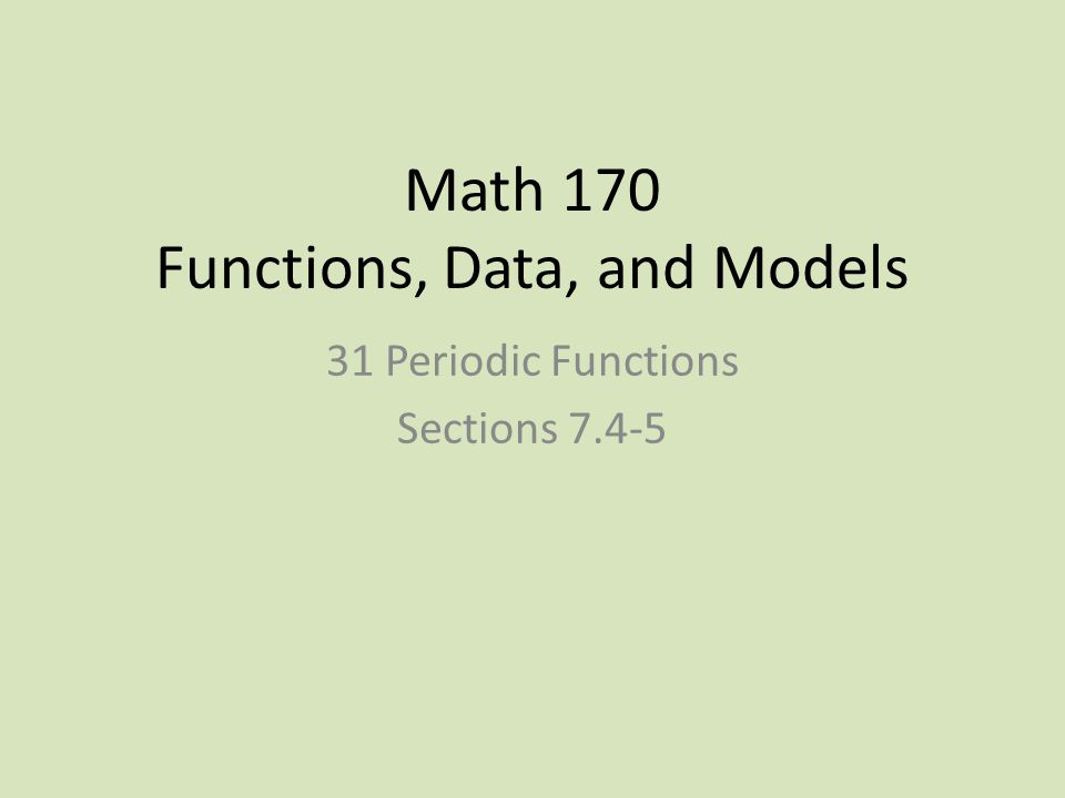 Math 170 Functions, Data, and Models 31 Periodic Functions Sections 7.4-5