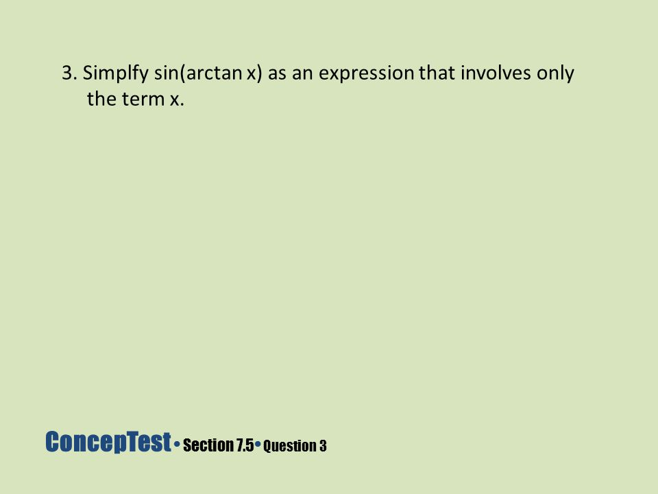 ConcepTest Section 7.5 Question 3 3. Simplfy sin(arctan x) as an expression that involves only the term x.