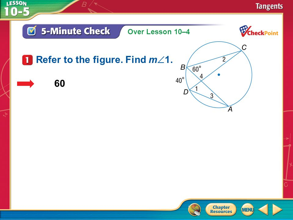 Over Lesson 10–4 A.A B.B C.C D.D 5-Minute Check 1 60 Refer to the figure. Find m  1.