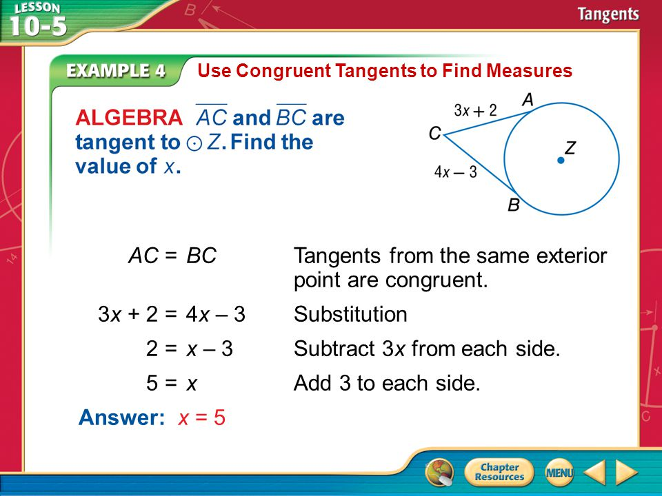 Example 4 Use Congruent Tangents to Find Measures AC =BCTangents from the same exterior point are congruent. 3x + 2 =4x – 3Substitution 2 =x – 3Subtra
