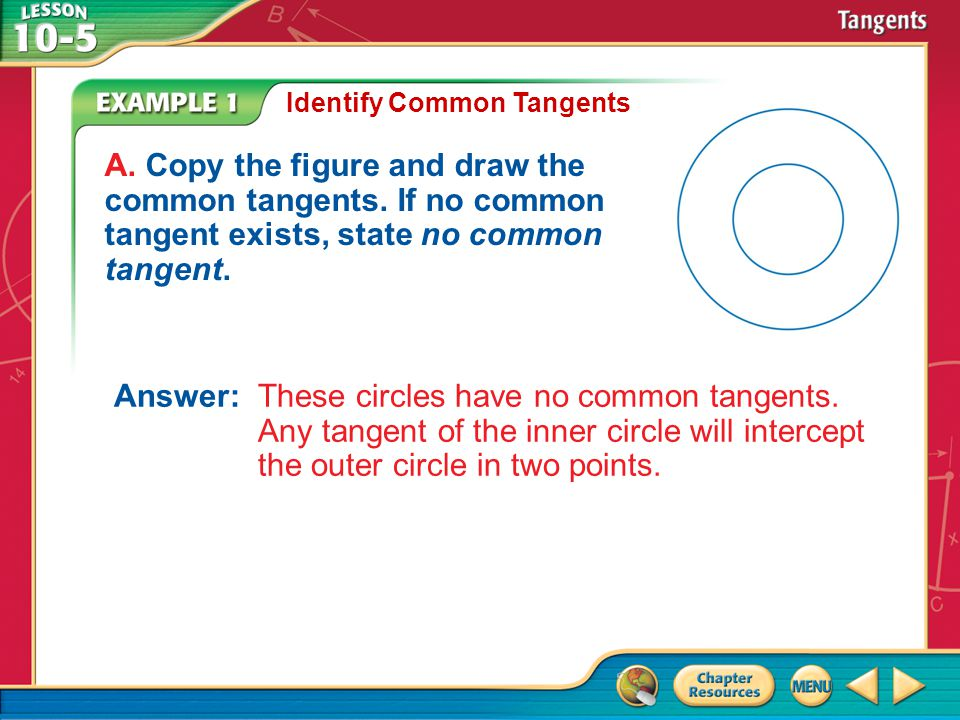 Example 1 Identify Common Tangents A. Copy the figure and draw the common tangents. If no common tangent exists, state no common tangent. Answer: Thes
