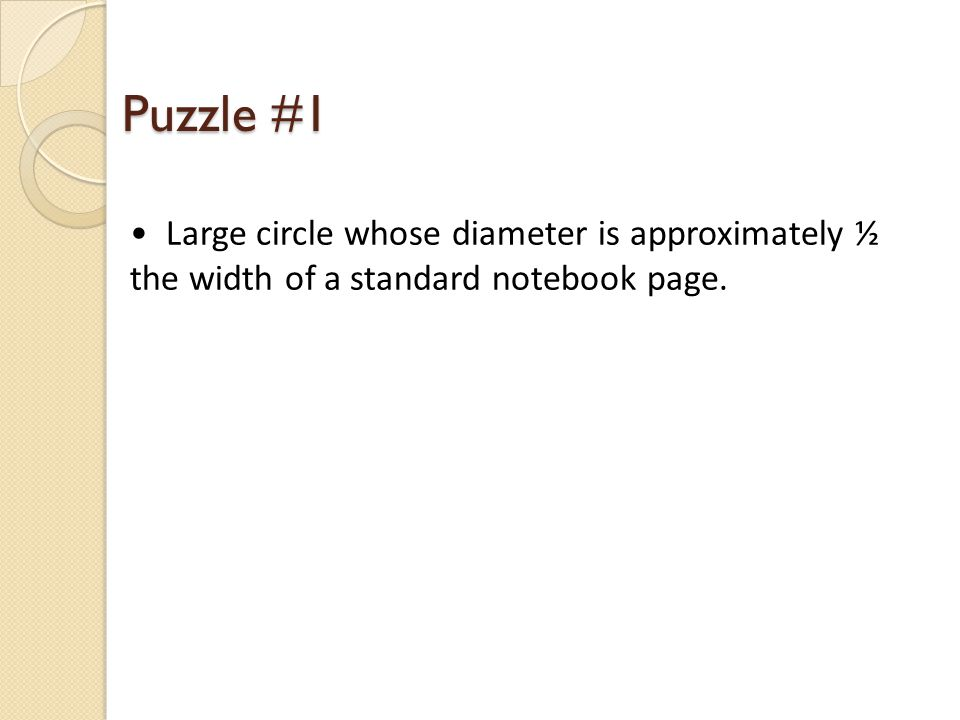 Puzzle #1 Large circle whose diameter is approximately ½ the width of a standard notebook page.