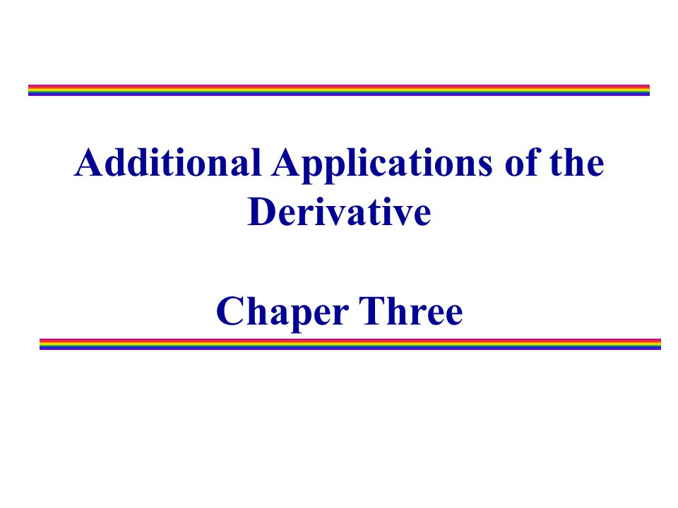 Additional Applications of the Derivative Chaper Three