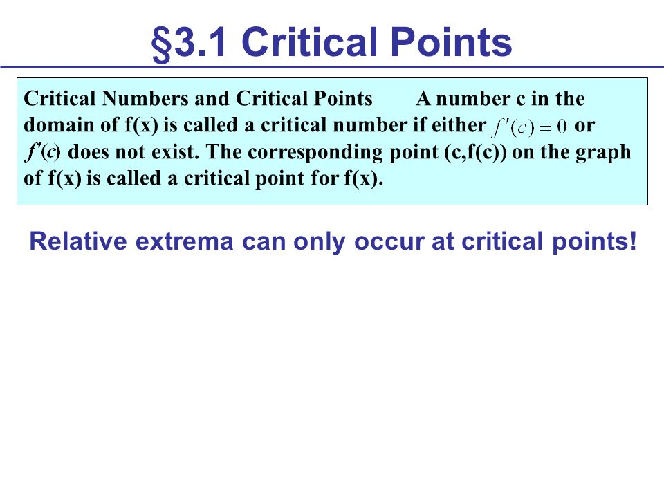 §3.1 Critical Points Relative extrema can only occur at critical points! Critical Numbers and Critical Points A number c in the domain of f(x) is call