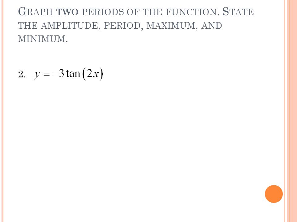 G RAPH TWO PERIODS OF THE FUNCTION. S TATE THE AMPLITUDE, PERIOD, MAXIMUM, AND MINIMUM. 2.