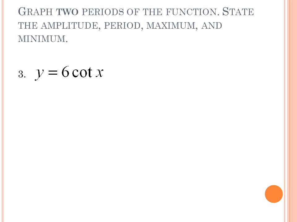G RAPH TWO PERIODS OF THE FUNCTION. S TATE THE AMPLITUDE, PERIOD, MAXIMUM, AND MINIMUM. 3.