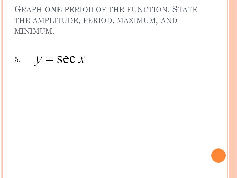G RAPH ONE PERIOD OF THE FUNCTION. S TATE THE AMPLITUDE, PERIOD, MAXIMUM, AND MINIMUM. 5.