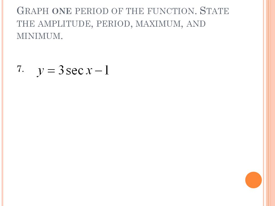 G RAPH ONE PERIOD OF THE FUNCTION. S TATE THE AMPLITUDE, PERIOD, MAXIMUM, AND MINIMUM. 7.