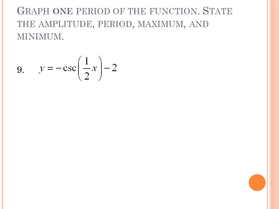 G RAPH ONE PERIOD OF THE FUNCTION. S TATE THE AMPLITUDE, PERIOD, MAXIMUM, AND MINIMUM. 9.