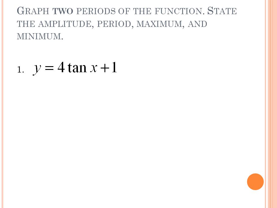G RAPH TWO PERIODS OF THE FUNCTION. S TATE THE AMPLITUDE, PERIOD, MAXIMUM, AND MINIMUM. 1.