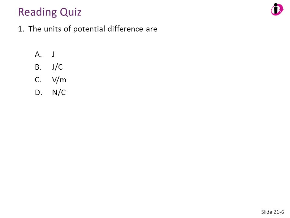 Reading Quiz 1. The units of potential difference are A.J B.J/C C.V/m D.N/C Slide 21-6