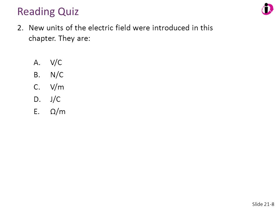 Reading Quiz 2.New units of the electric field were introduced in this chapter. They are: A.V/C B.N/C C.V/m D.J/C E.Ω/m Slide 21-8