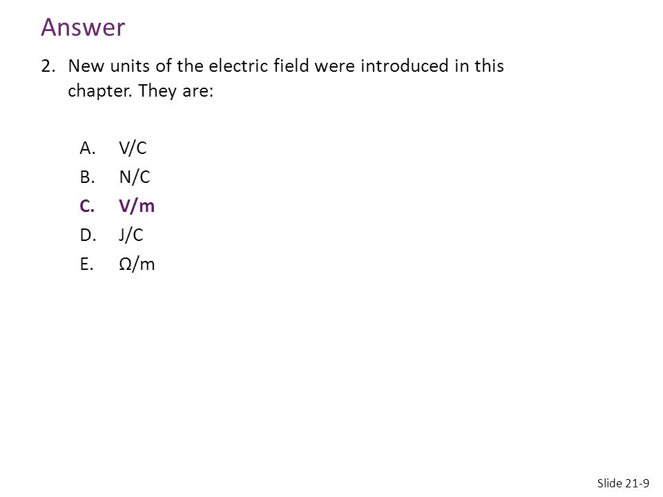 Answer 2.New units of the electric field were introduced in this chapter. They are: A.V/C B.N/C C.V/m D.J/C E.Ω/m Slide 21-9